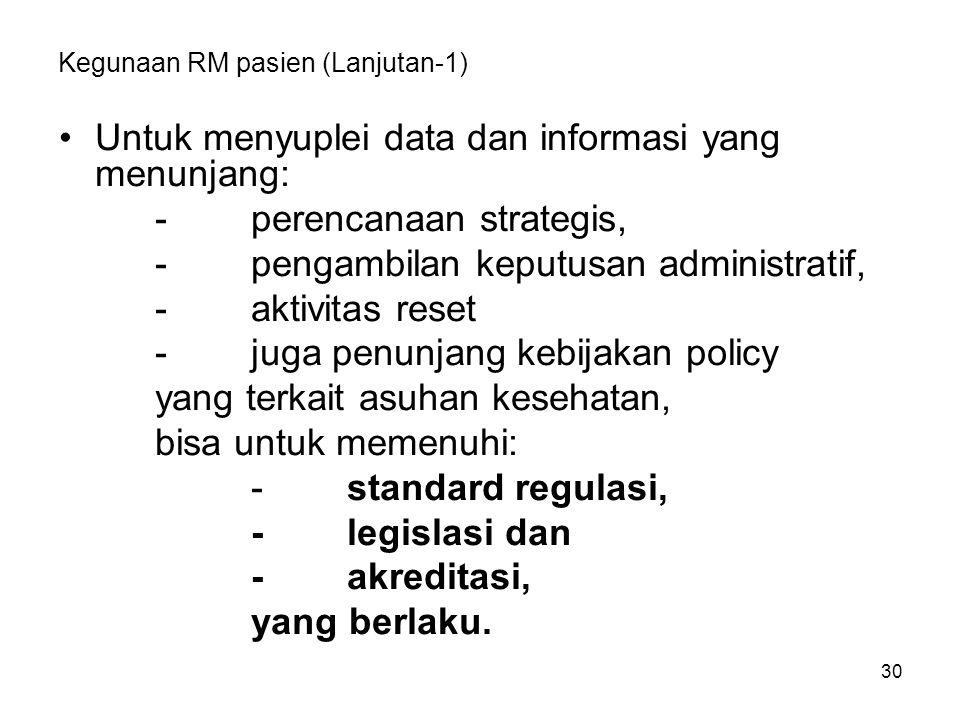 30 Kegunaan RM pasien (Lanjutan-1) Untuk menyuplei data dan informasi yang menunjang: -perencanaan strategis, -pengambilan keputusan administratif, -a