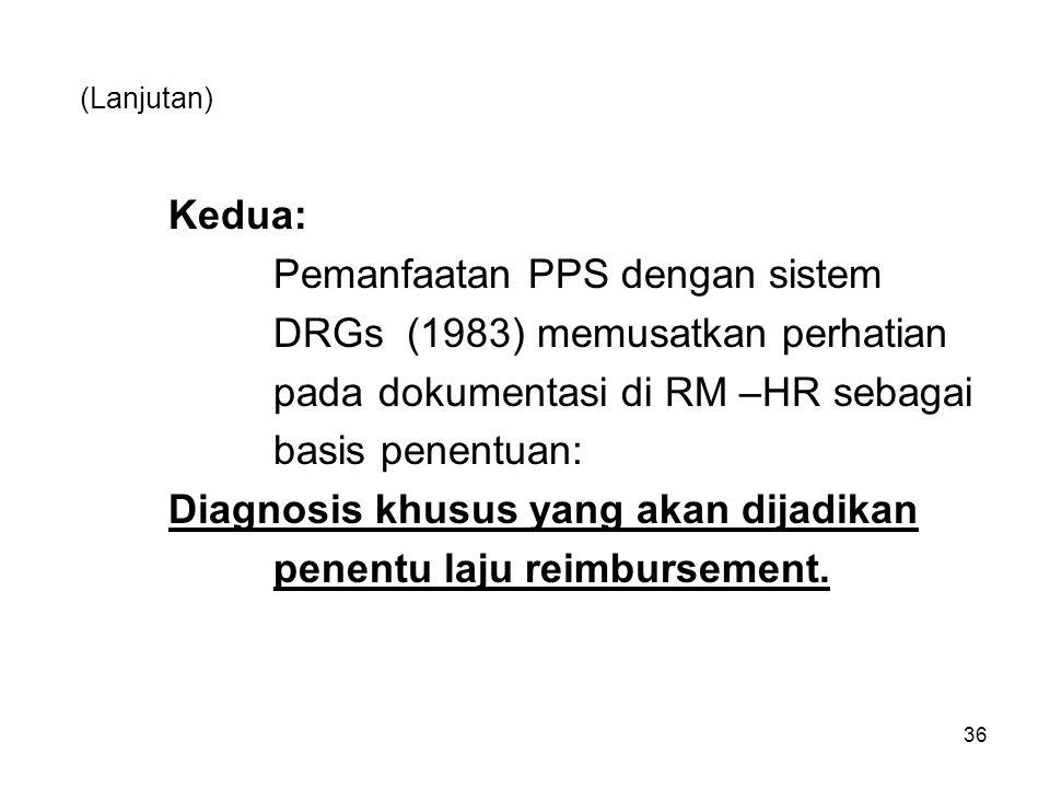 (Lanjutan) Kedua: Pemanfaatan PPS dengan sistem DRGs (1983) memusatkan perhatian pada dokumentasi di RM –HR sebagai basis penentuan: Diagnosis khusus