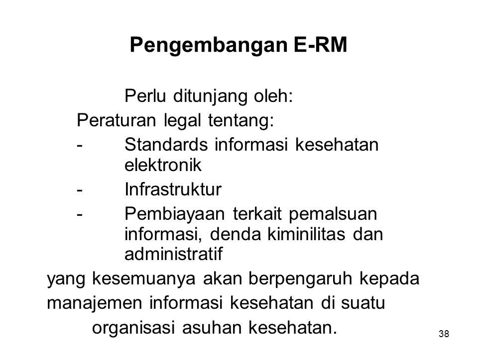 38 Pengembangan E-RM Perlu ditunjang oleh: Peraturan legal tentang: -Standards informasi kesehatan elektronik -Infrastruktur - Pembiayaan terkait pema