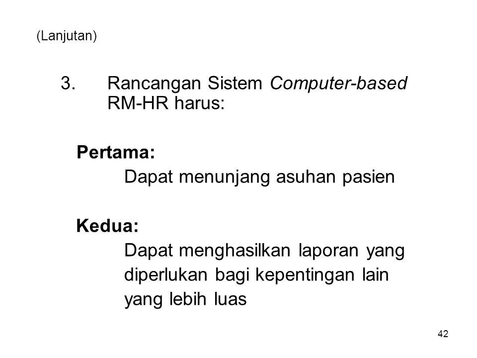 (Lanjutan) 3. Rancangan Sistem Computer-based RM-HR harus: Pertama: Dapat menunjang asuhan pasien Kedua: Dapat menghasilkan laporan yang diperlukan ba