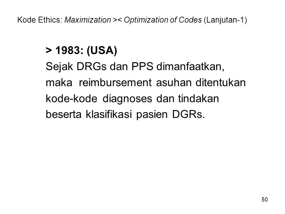 50 Kode Ethics: Maximization >< Optimization of Codes (Lanjutan-1) > 1983: (USA) Sejak DRGs dan PPS dimanfaatkan, maka reimbursement asuhan ditentukan
