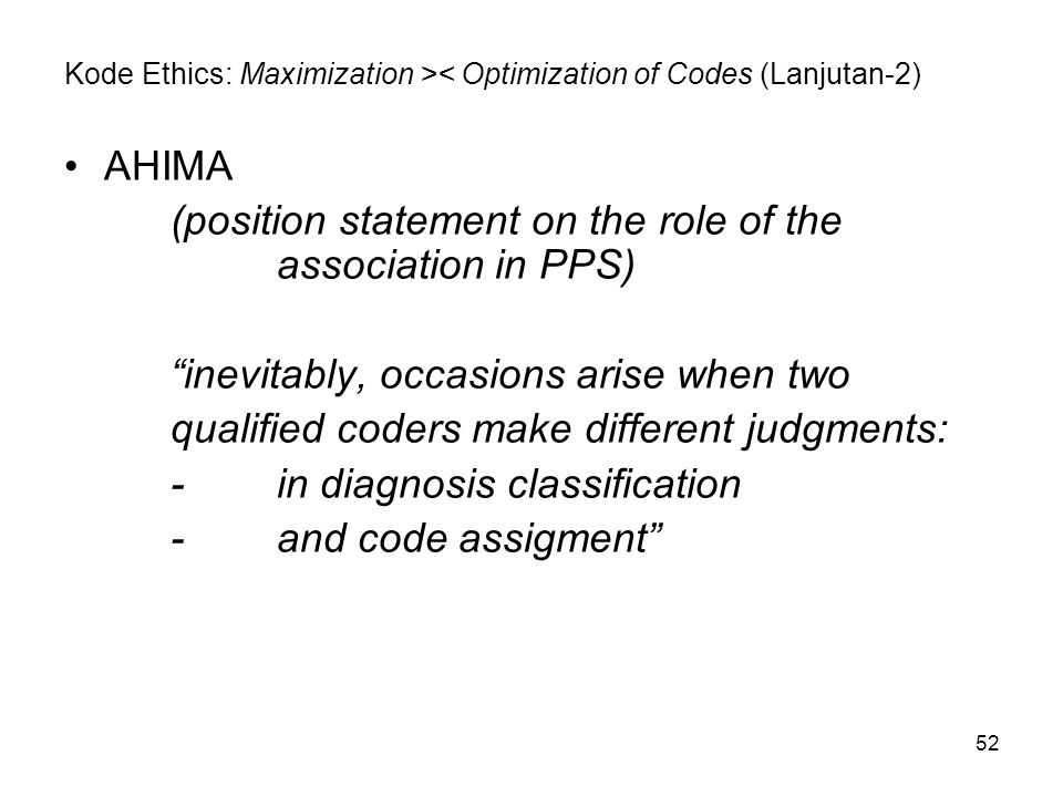"""52 Kode Ethics: Maximization >< Optimization of Codes (Lanjutan-2) AHIMA (position statement on the role of the association in PPS) """"inevitably, occas"""