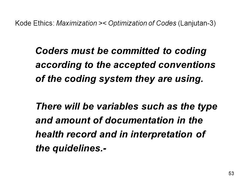 53 Kode Ethics: Maximization >< Optimization of Codes (Lanjutan-3) Coders must be committed to coding according to the accepted conventions of the cod