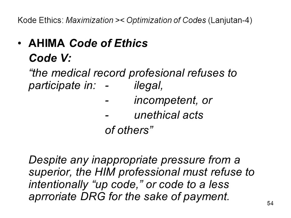 "54 Kode Ethics: Maximization >< Optimization of Codes (Lanjutan-4) AHIMA Code of Ethics Code V: ""the medical record profesional refuses to participate"