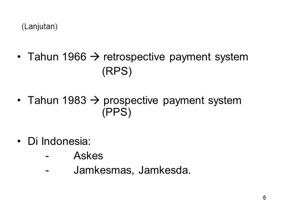 (Lanjutan) Tahun 1966  retrospective payment system (RPS) Tahun 1983  prospective payment system (PPS) Di Indonesia: -Askes -Jamkesmas, Jamkesda. 6