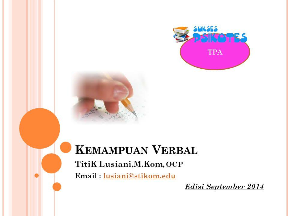 TPA K EMAMPUAN V ERBAL TitiK Lusiani,M.Kom, OCP Email : lusiani@stikom.edulusiani@stikom.edu Edisi September 2014