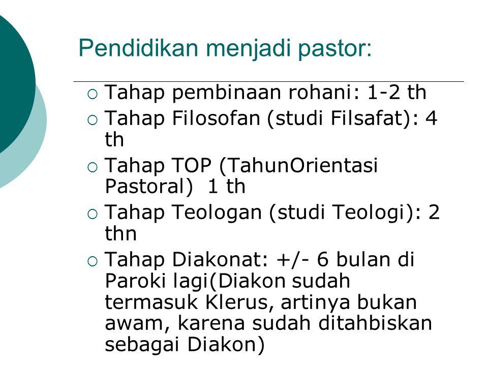 Pendidikan menjadi pastor:  Tahap pembinaan rohani: 1-2 th  Tahap Filosofan (studi Filsafat): 4 th  Tahap TOP (TahunOrientasi Pastoral) 1 th  Tahap Teologan (studi Teologi): 2 thn  Tahap Diakonat: +/- 6 bulan di Paroki lagi(Diakon sudah termasuk Klerus, artinya bukan awam, karena sudah ditahbiskan sebagai Diakon)
