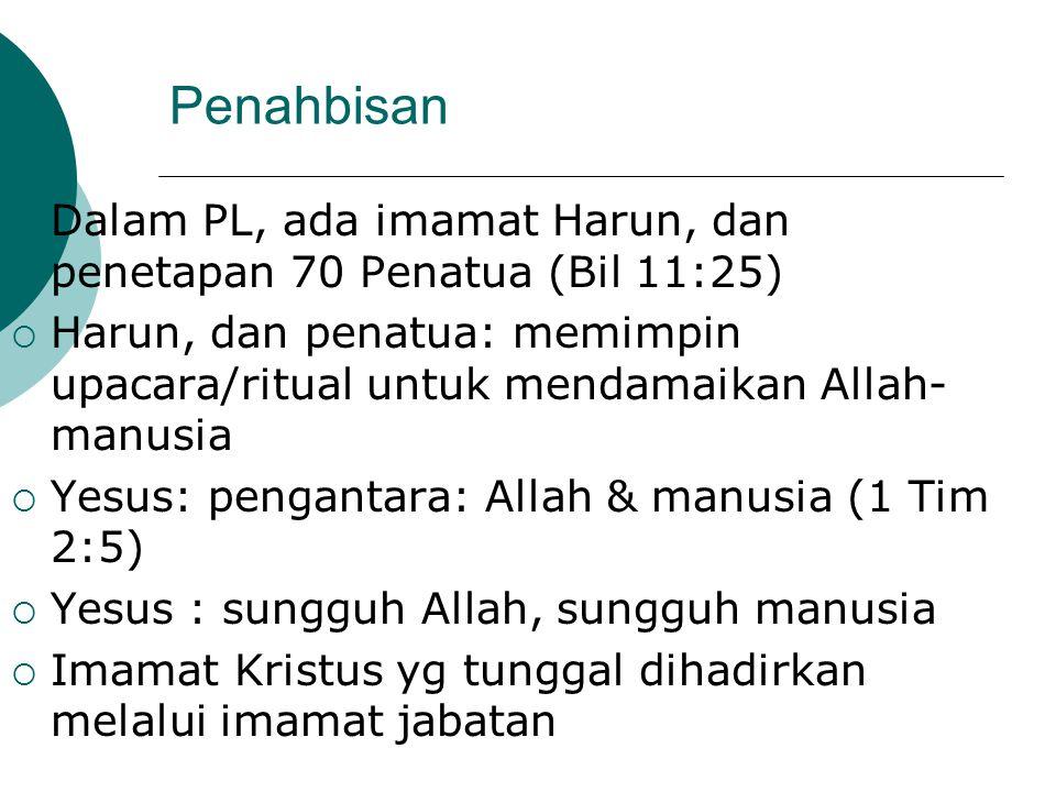 Penahbisan  Dalam PL, ada imamat Harun, dan penetapan 70 Penatua (Bil 11:25)  Harun, dan penatua: memimpin upacara/ritual untuk mendamaikan Allah- m