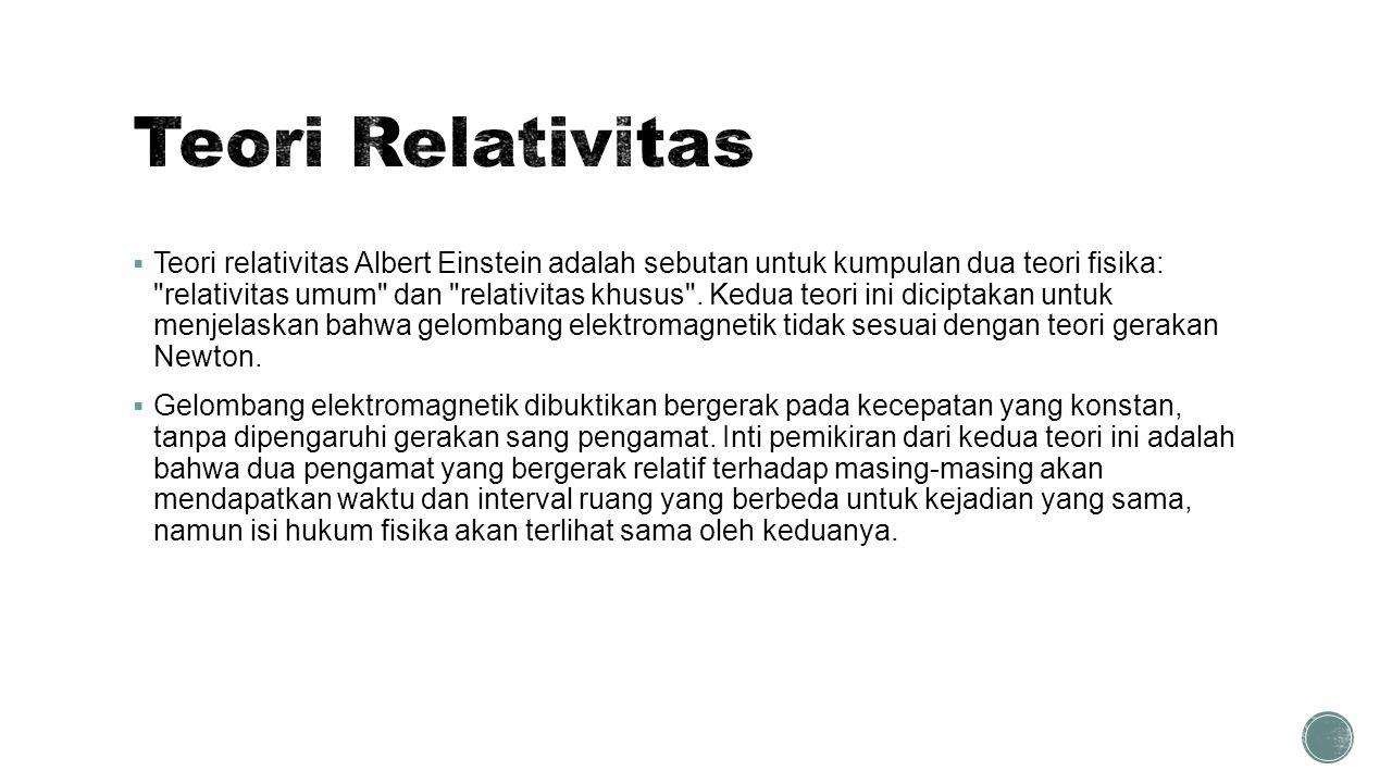  Teori relativitas Albert Einstein adalah sebutan untuk kumpulan dua teori fisika: relativitas umum dan relativitas khusus .