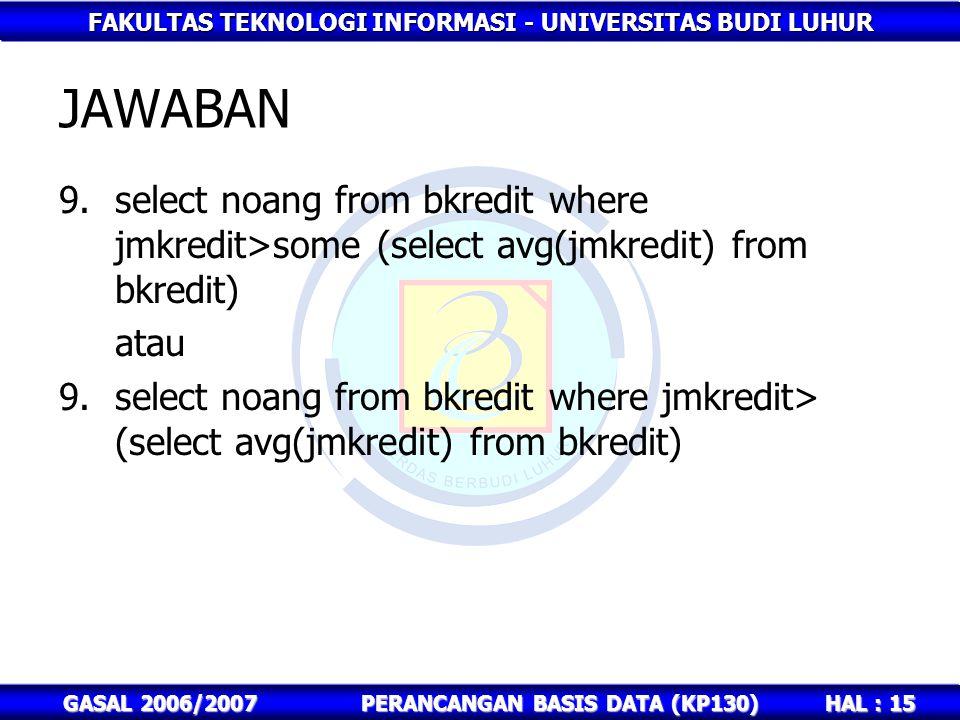 FAKULTAS TEKNOLOGI INFORMASI - UNIVERSITAS BUDI LUHUR HAL : 15 GASAL 2006/2007PERANCANGAN BASIS DATA (KP130) JAWABAN 9.select noang from bkredit where