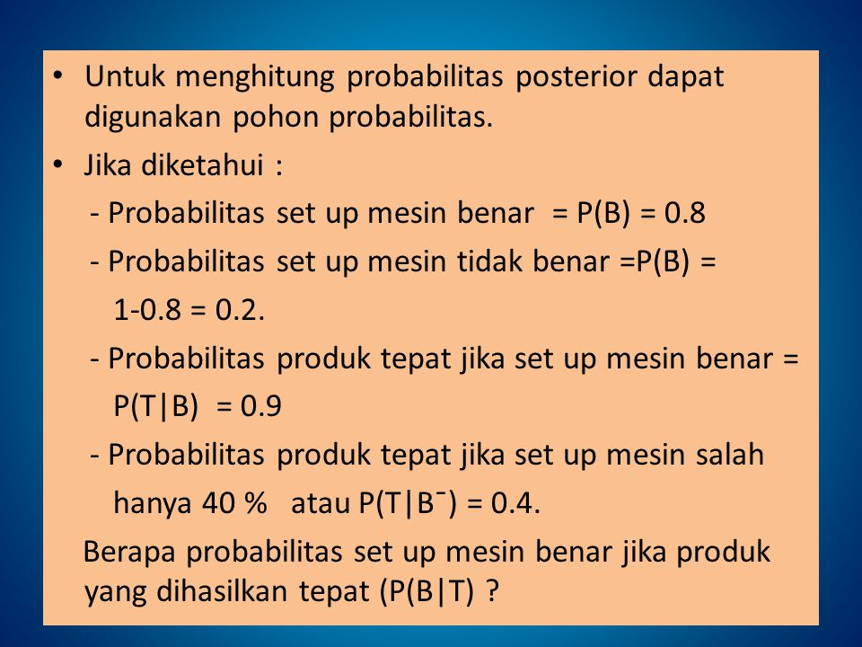 Untuk menghitung probabilitas posterior dapat digunakan pohon probabilitas. Jika diketahui : - Probabilitas set up mesin benar = P(B) = 0.8 - Probabil