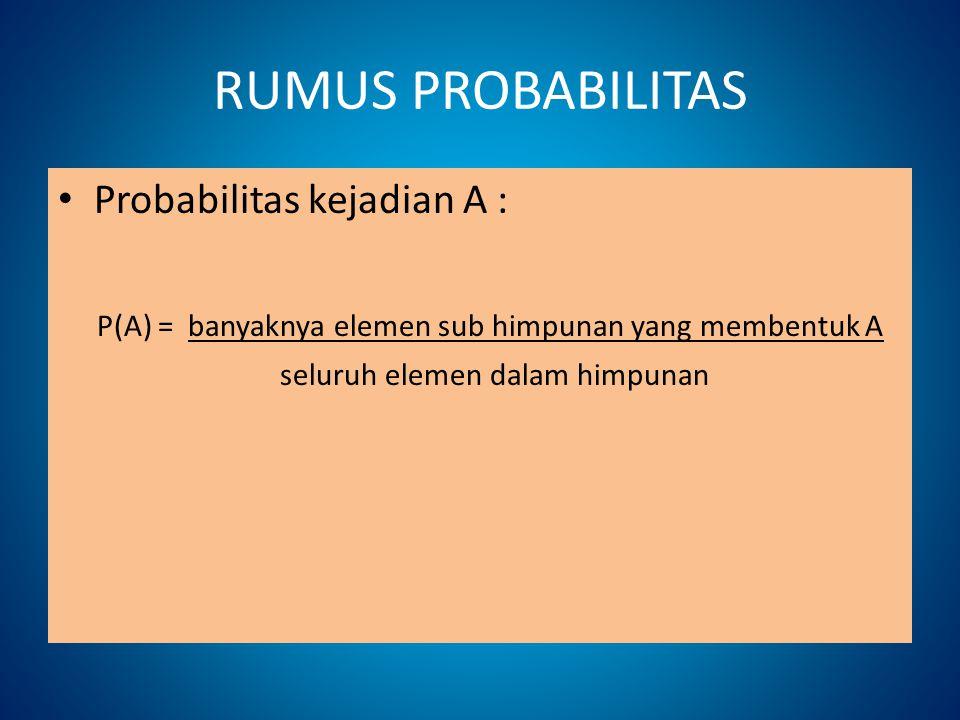 RUMUS PROBABILITAS Probabilitas kejadian A : P(A) = banyaknya elemen sub himpunan yang membentuk A seluruh elemen dalam himpunan