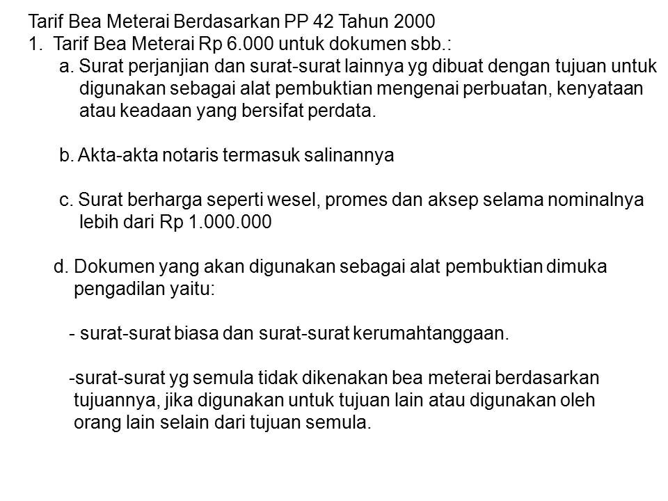 Tarif Bea Meterai Berdasarkan PP 42 Tahun 2000 1.Tarif Bea Meterai Rp 6.000 untuk dokumen sbb.: a. Surat perjanjian dan surat-surat lainnya yg dibuat