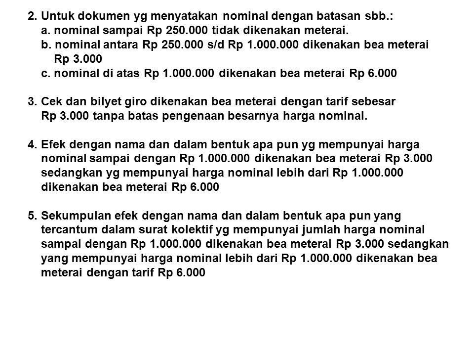 2. Untuk dokumen yg menyatakan nominal dengan batasan sbb.: a. nominal sampai Rp 250.000 tidak dikenakan meterai. b. nominal antara Rp 250.000 s/d Rp