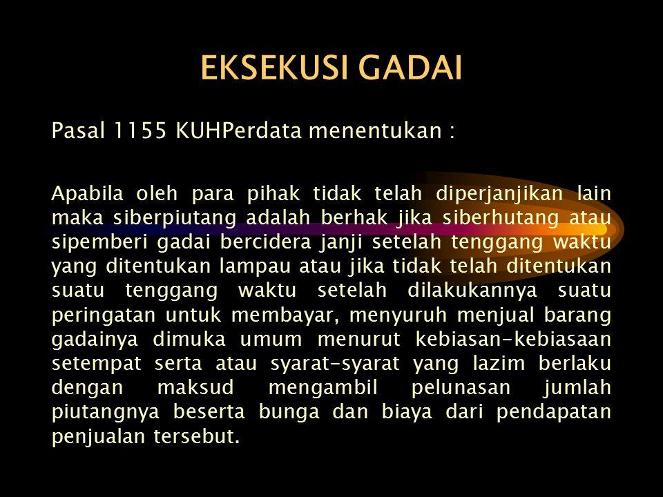 EKSEKUSI GADAI Pasal 1155 KUHPerdata menentukan : Apabila oleh para pihak tidak telah diperjanjikan lain maka siberpiutang adalah berhak jika siberhut