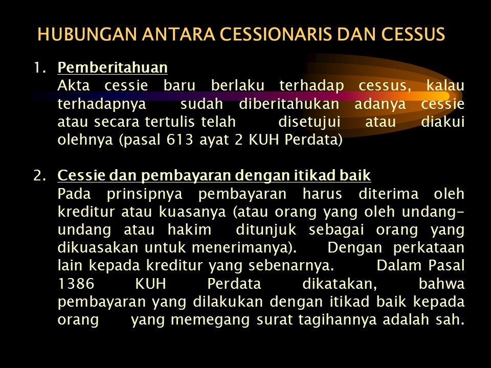 HUBUNGAN ANTARA CESSIONARIS DAN CESSUS 1.Pemberitahuan Akta cessie baru berlaku terhadap cessus, kalau terhadapnya sudah diberitahukan adanya cessie a