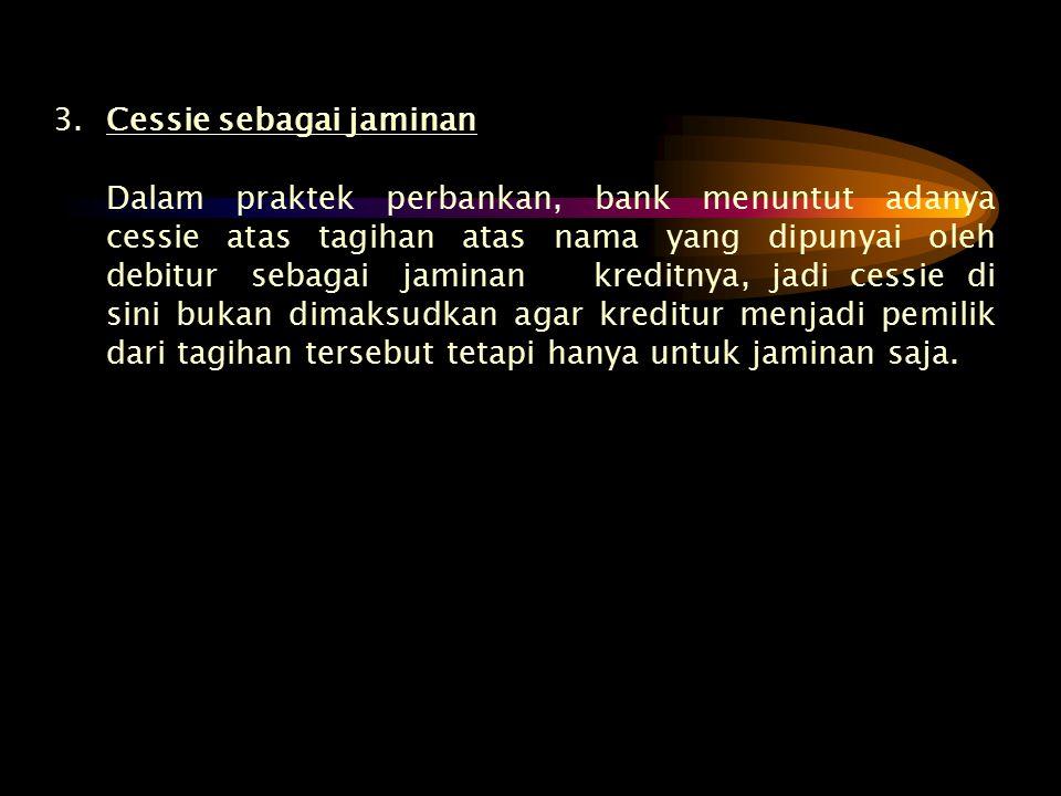 3.Cessie sebagai jaminan Dalam praktek perbankan, bank menuntut adanya cessie atas tagihan atas nama yang dipunyai oleh debitur sebagai jaminan kredit