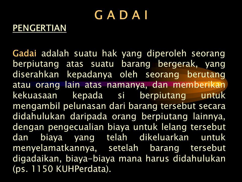 G A D A I PENGERTIAN Gadai adalah suatu hak yang diperoleh seorang berpiutang atas suatu barang bergerak, yang diserahkan kepadanya oleh seorang berut