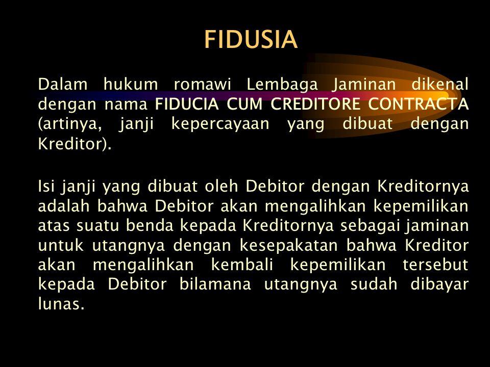 FIDUSIA Dalam hukum romawi Lembaga Jaminan dikenal dengan nama FIDUCIA CUM CREDITORE CONTRACTA (artinya, janji kepercayaan yang dibuat dengan Kreditor