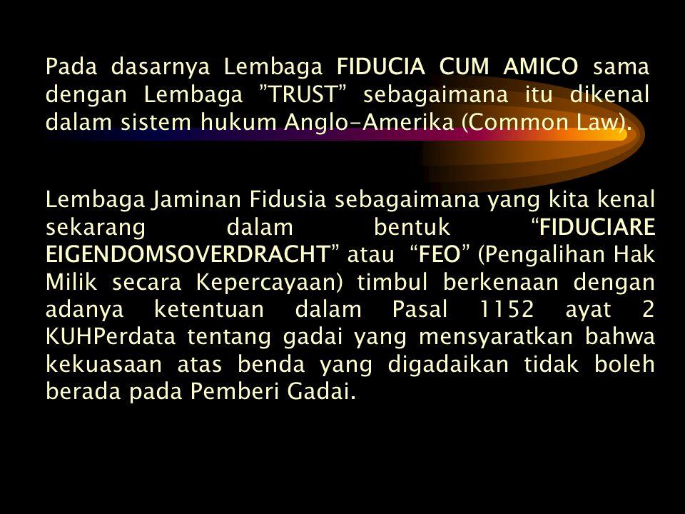 "Pada dasarnya Lembaga FIDUCIA CUM AMICO sama dengan Lembaga ""TRUST"" sebagaimana itu dikenal dalam sistem hukum Anglo-Amerika (Common Law). Lembaga Jam"