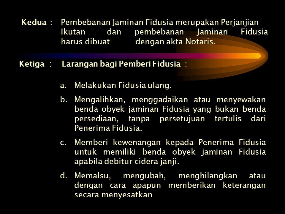 Kedua:Pembebanan Jaminan Fidusia merupakan Perjanjian Ikutan dan pembebanan Jaminan Fidusia harus dibuat dengan akta Notaris. Ketiga:Larangan bagi Pem