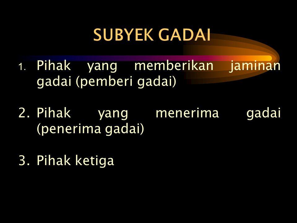 SUBYEK GADAI 1. Pihak yang memberikan jaminan gadai (pemberi gadai) 2.Pihak yang menerima gadai (penerima gadai) 3.Pihak ketiga
