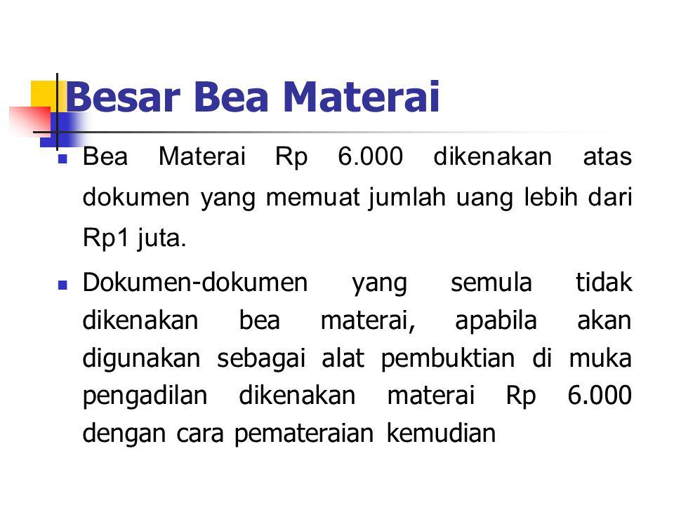 Besar Bea Materai Bea Materai Rp 6.000 dikenakan atas dokumen yang memuat jumlah uang lebih dari Rp1 juta. Dokumen-dokumen yang semula tidak dikenakan
