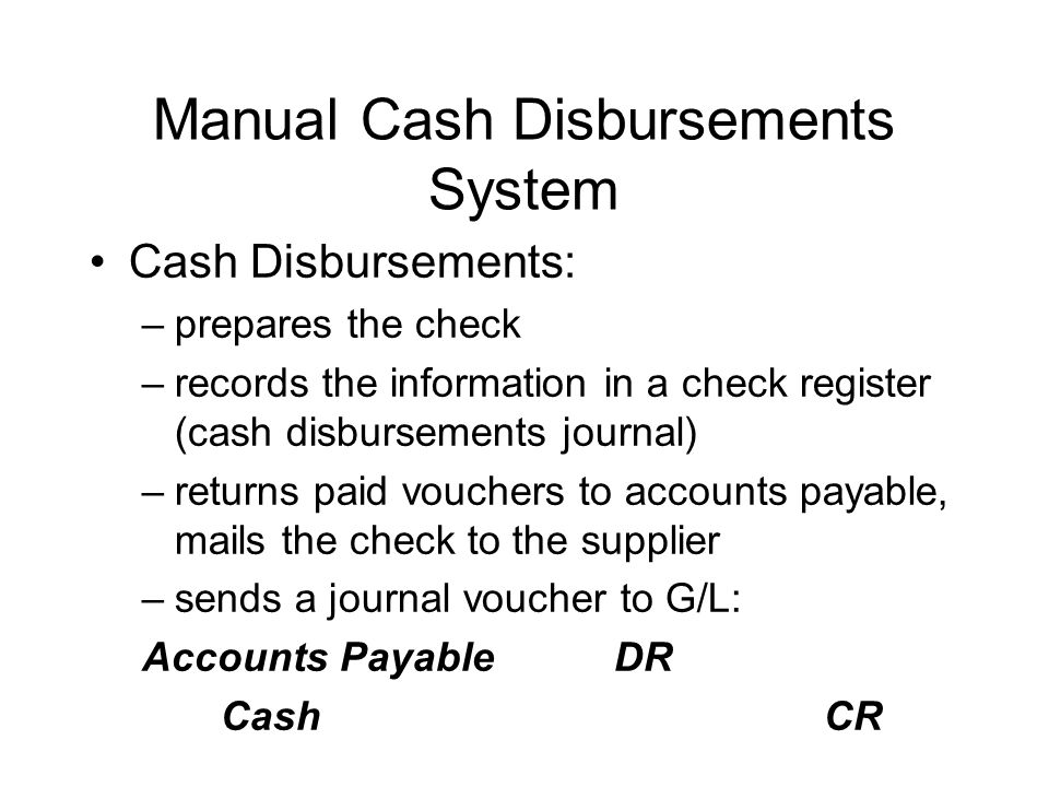 Manual Cash Disbursements System Cash Disbursements: –prepares the check –records the information in a check register (cash disbursements journal) –re