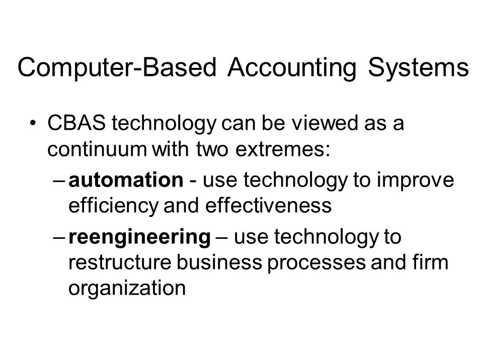 Computer-Based Accounting Systems CBAS technology can be viewed as a continuum with two extremes: –automation - use technology to improve efficiency a