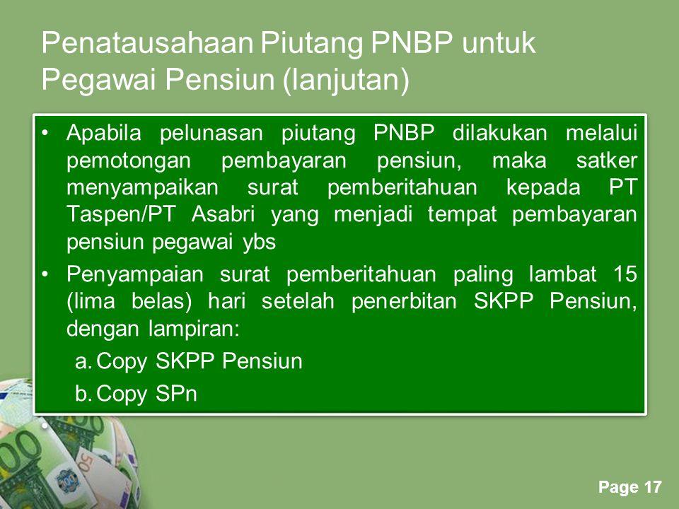 Powerpoint Templates Page 17 Penatausahaan Piutang PNBP untuk Pegawai Pensiun (lanjutan) Apabila pelunasan piutang PNBP dilakukan melalui pemotongan pembayaran pensiun, maka satker menyampaikan surat pemberitahuan kepada PT Taspen/PT Asabri yang menjadi tempat pembayaran pensiun pegawai ybs Penyampaian surat pemberitahuan paling lambat 15 (lima belas) hari setelah penerbitan SKPP Pensiun, dengan lampiran: a.Copy SKPP Pensiun b.Copy SPn Apabila pelunasan piutang PNBP dilakukan melalui pemotongan pembayaran pensiun, maka satker menyampaikan surat pemberitahuan kepada PT Taspen/PT Asabri yang menjadi tempat pembayaran pensiun pegawai ybs Penyampaian surat pemberitahuan paling lambat 15 (lima belas) hari setelah penerbitan SKPP Pensiun, dengan lampiran: a.Copy SKPP Pensiun b.Copy SPn