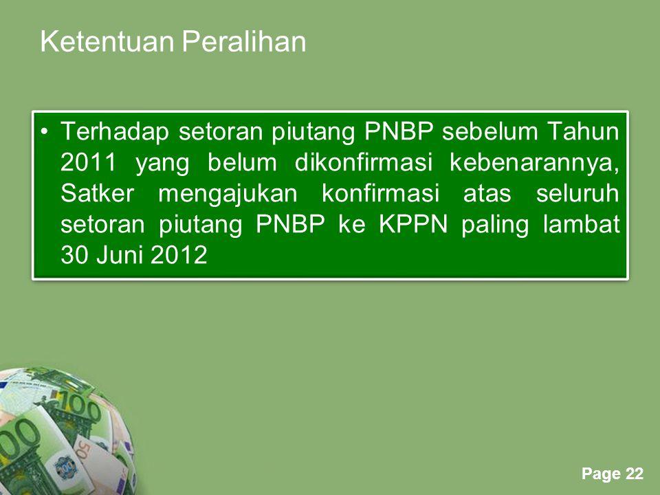 Powerpoint Templates Page 22 Ketentuan Peralihan Terhadap setoran piutang PNBP sebelum Tahun 2011 yang belum dikonfirmasi kebenarannya, Satker mengajukan konfirmasi atas seluruh setoran piutang PNBP ke KPPN paling lambat 30 Juni 2012