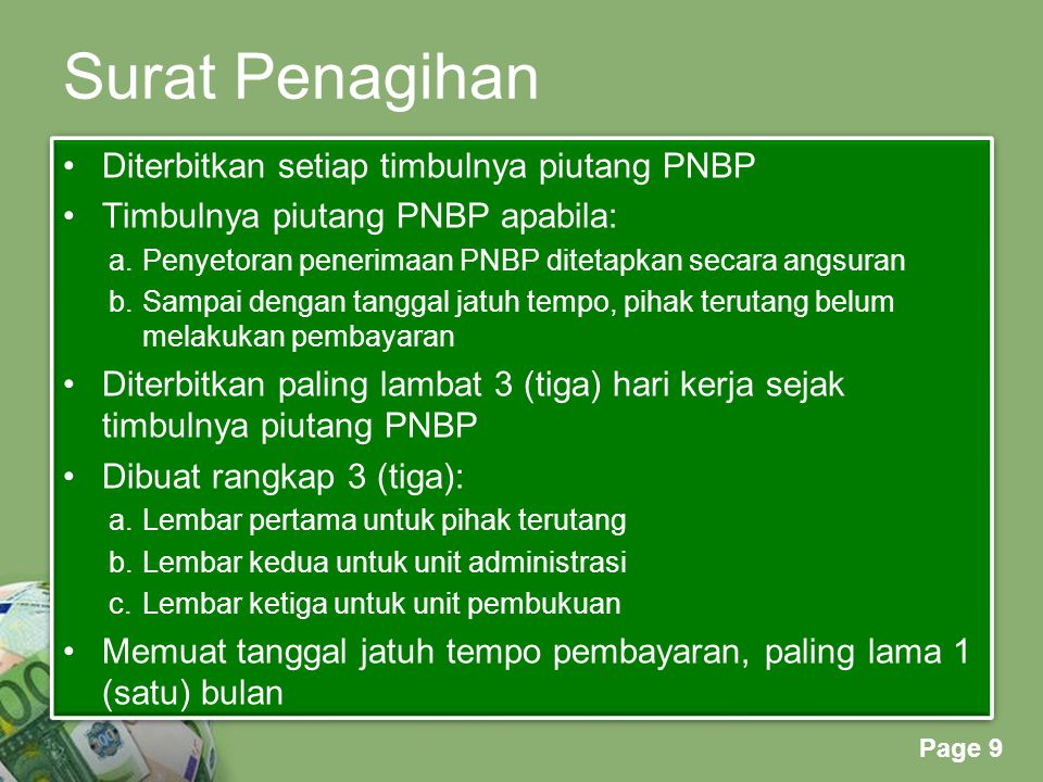 Powerpoint Templates Page 9 Surat Penagihan Diterbitkan setiap timbulnya piutang PNBP Timbulnya piutang PNBP apabila: a.Penyetoran penerimaan PNBP ditetapkan secara angsuran b.Sampai dengan tanggal jatuh tempo, pihak terutang belum melakukan pembayaran Diterbitkan paling lambat 3 (tiga) hari kerja sejak timbulnya piutang PNBP Dibuat rangkap 3 (tiga): a.Lembar pertama untuk pihak terutang b.Lembar kedua untuk unit administrasi c.Lembar ketiga untuk unit pembukuan Memuat tanggal jatuh tempo pembayaran, paling lama 1 (satu) bulan Diterbitkan setiap timbulnya piutang PNBP Timbulnya piutang PNBP apabila: a.Penyetoran penerimaan PNBP ditetapkan secara angsuran b.Sampai dengan tanggal jatuh tempo, pihak terutang belum melakukan pembayaran Diterbitkan paling lambat 3 (tiga) hari kerja sejak timbulnya piutang PNBP Dibuat rangkap 3 (tiga): a.Lembar pertama untuk pihak terutang b.Lembar kedua untuk unit administrasi c.Lembar ketiga untuk unit pembukuan Memuat tanggal jatuh tempo pembayaran, paling lama 1 (satu) bulan