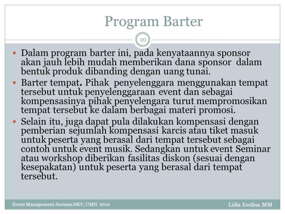 Lidia Evelina MM Event Management Jurusan DKV, UMN 2010 10 Program Barter Dalam program barter ini, pada kenyataannya sponsor akan jauh lebih mudah memberikan dana sponsor dalam bentuk produk dibanding dengan uang tunai.