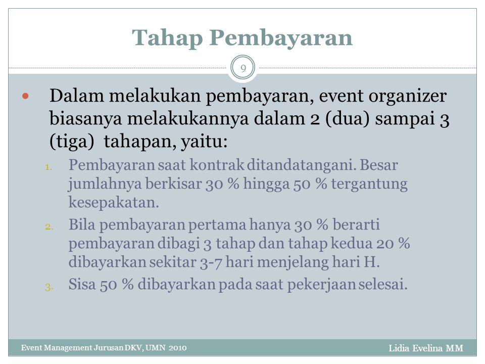 Lidia Evelina MM Event Management Jurusan DKV, UMN 2010 9 Tahap Pembayaran Dalam melakukan pembayaran, event organizer biasanya melakukannya dalam 2 (dua) sampai 3 (tiga) tahapan, yaitu: 1.