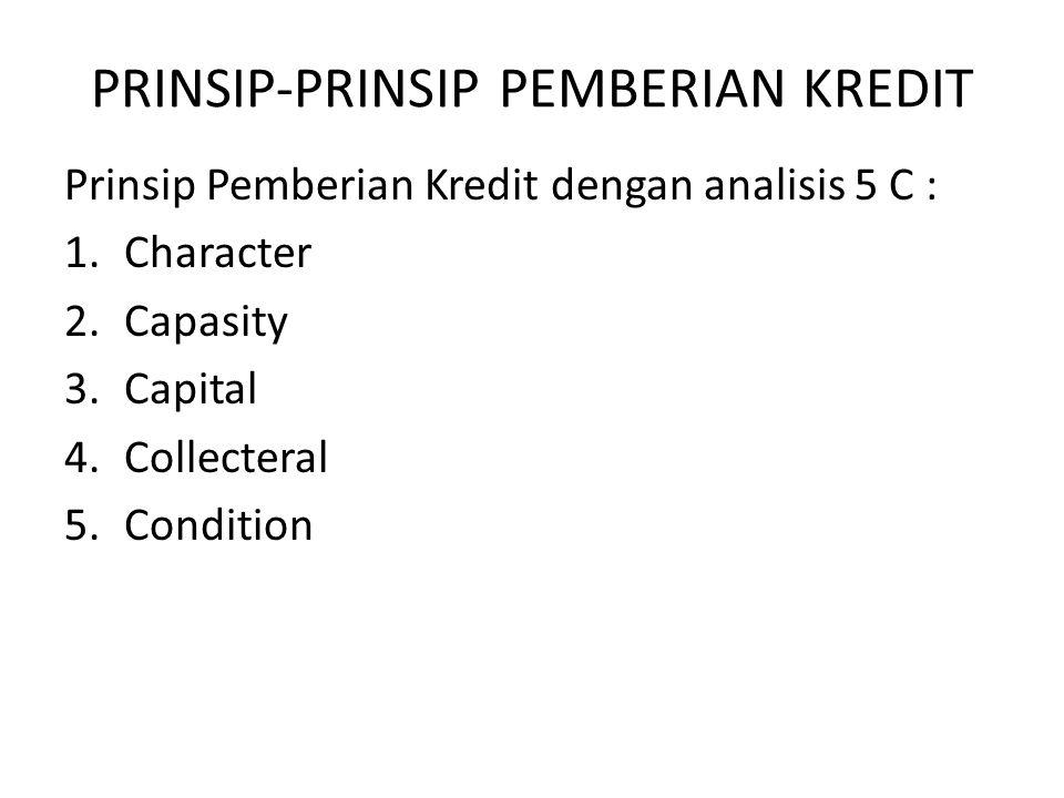 PRINSIP-PRINSIP PEMBERIAN KREDIT Prinsip Pemberian Kredit dengan analisis 5 C : 1.Character 2.Capasity 3.Capital 4.Collecteral 5.Condition