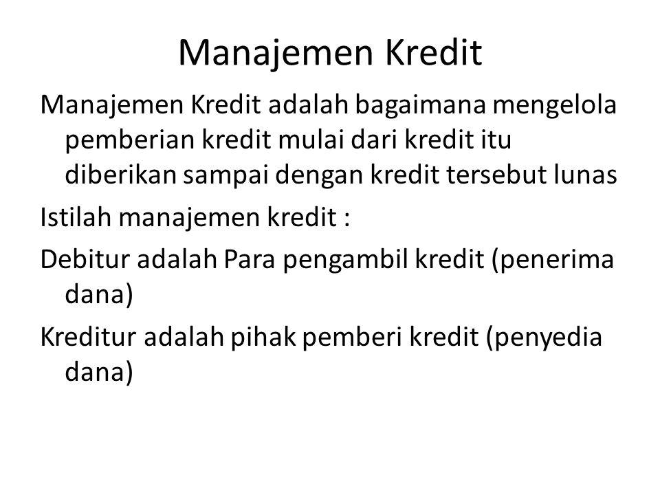 Manajemen Kredit Manajemen Kredit adalah bagaimana mengelola pemberian kredit mulai dari kredit itu diberikan sampai dengan kredit tersebut lunas Istilah manajemen kredit : Debitur adalah Para pengambil kredit (penerima dana) Kreditur adalah pihak pemberi kredit (penyedia dana)