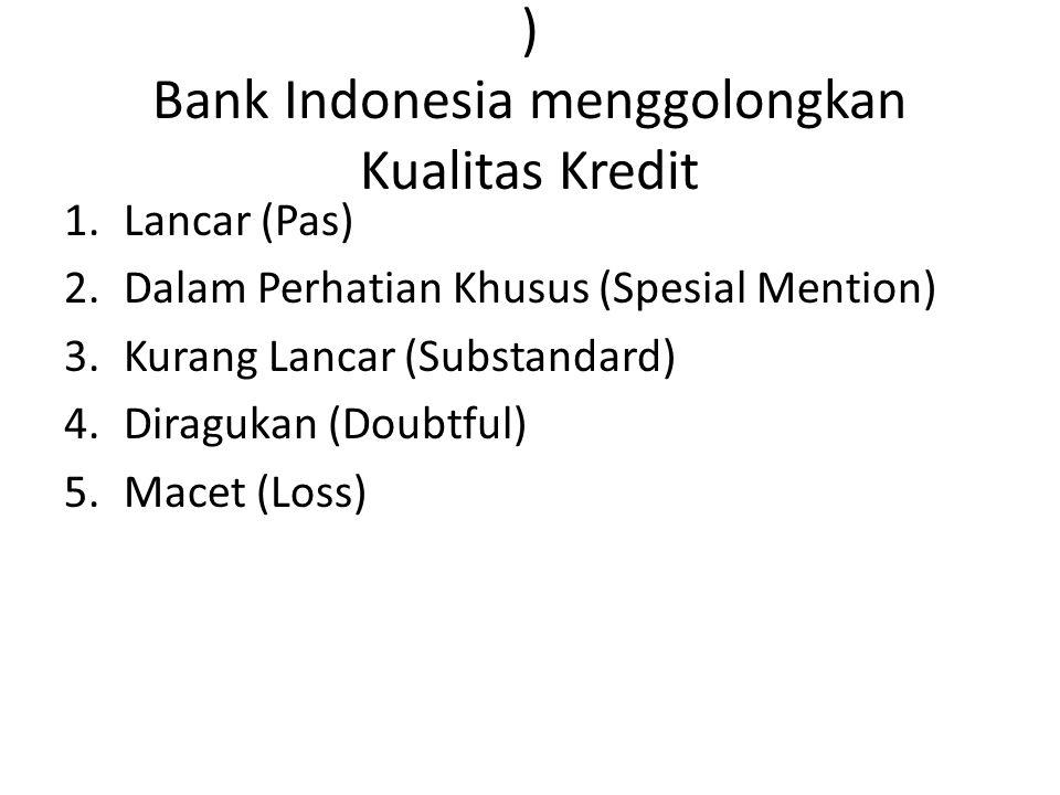 ) Bank Indonesia menggolongkan Kualitas Kredit 1.Lancar (Pas) 2.Dalam Perhatian Khusus (Spesial Mention) 3.Kurang Lancar (Substandard) 4.Diragukan (Doubtful) 5.Macet (Loss)