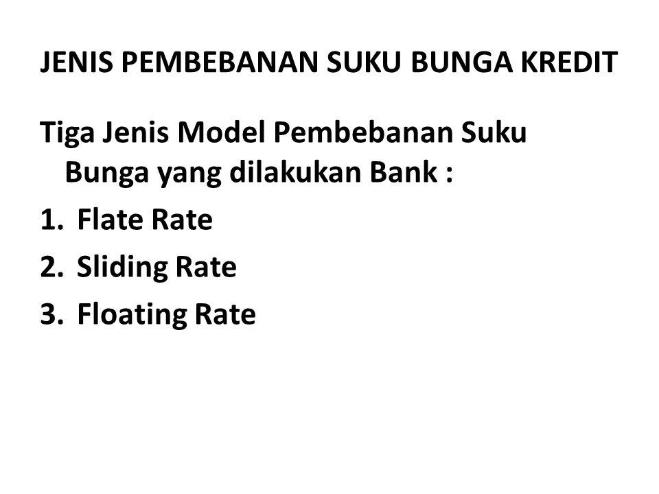JENIS PEMBEBANAN SUKU BUNGA KREDIT Tiga Jenis Model Pembebanan Suku Bunga yang dilakukan Bank : 1.Flate Rate 2.Sliding Rate 3.Floating Rate