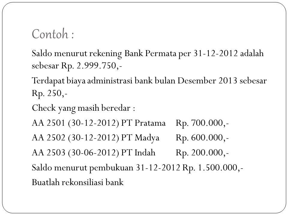 Contoh : Saldo menurut rekening Bank Permata per 31-12-2012 adalah sebesar Rp. 2.999.750,- Terdapat biaya administrasi bank bulan Desember 2013 sebesa