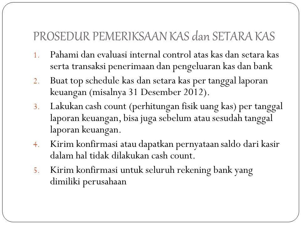 PROSEDUR PEMERIKSAAN KAS dan SETARA KAS 1. Pahami dan evaluasi internal control atas kas dan setara kas serta transaksi penerimaan dan pengeluaran kas