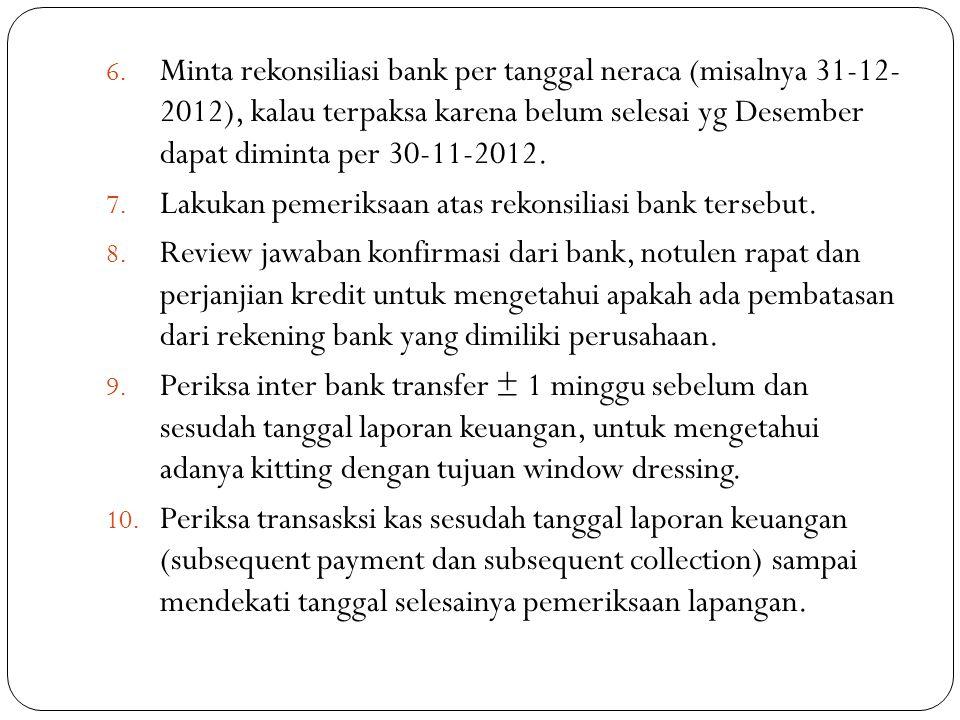6. Minta rekonsiliasi bank per tanggal neraca (misalnya 31-12- 2012), kalau terpaksa karena belum selesai yg Desember dapat diminta per 30-11-2012. 7.