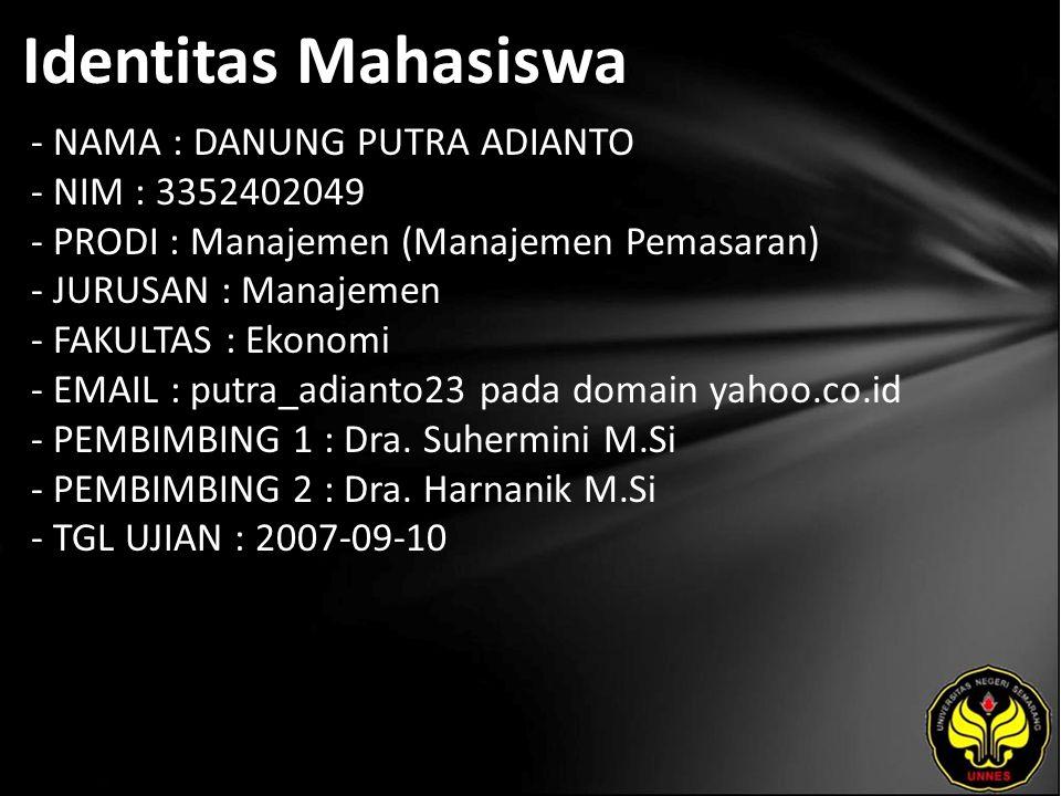 Identitas Mahasiswa - NAMA : DANUNG PUTRA ADIANTO - NIM : 3352402049 - PRODI : Manajemen (Manajemen Pemasaran) - JURUSAN : Manajemen - FAKULTAS : Ekonomi - EMAIL : putra_adianto23 pada domain yahoo.co.id - PEMBIMBING 1 : Dra.