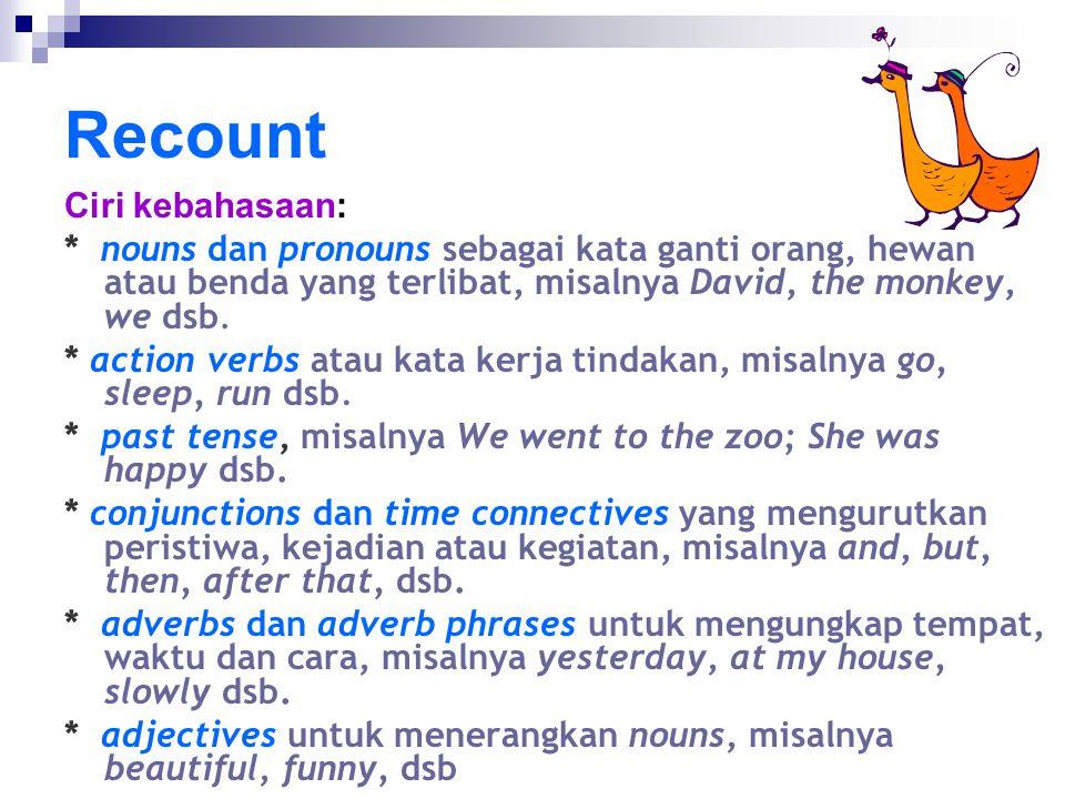 Recount Ciri kebahasaan: * nouns dan pronouns sebagai kata ganti orang, hewan atau benda yang terlibat, misalnya David, the monkey, we dsb. * action v