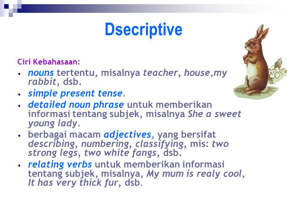 Dsecriptive Ciri Kebahasaan: nouns tertentu, misalnya teacher, house,my rabbit, dsb. simple present tense. detailed noun phrase untuk memberikan infor