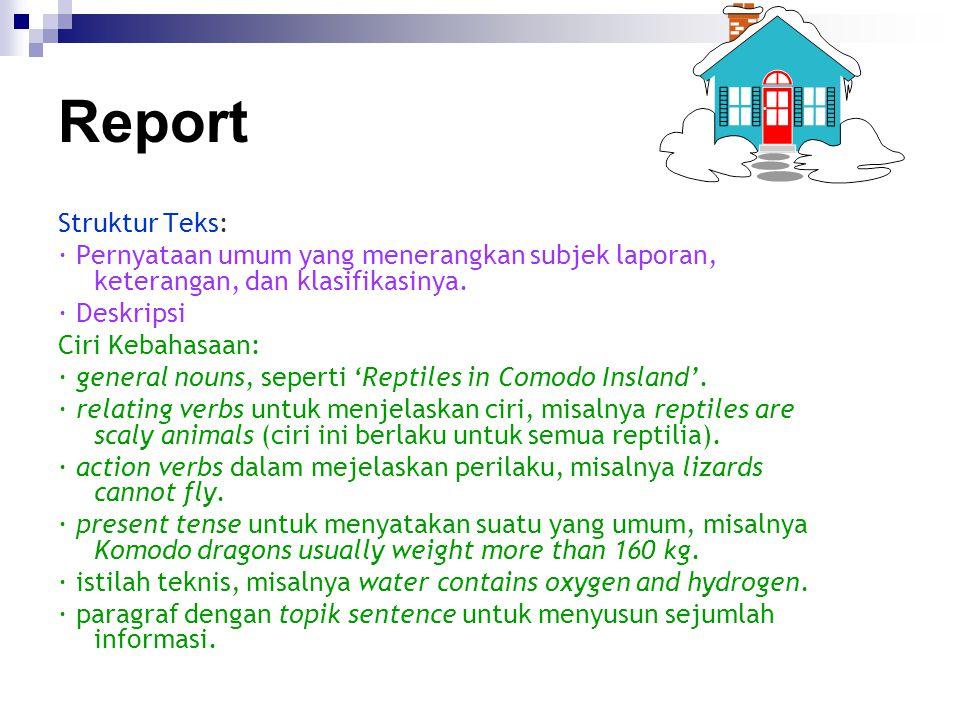 Report Struktur Teks: · Pernyataan umum yang menerangkan subjek laporan, keterangan, dan klasifikasinya. · Deskripsi Ciri Kebahasaan: · general nouns,