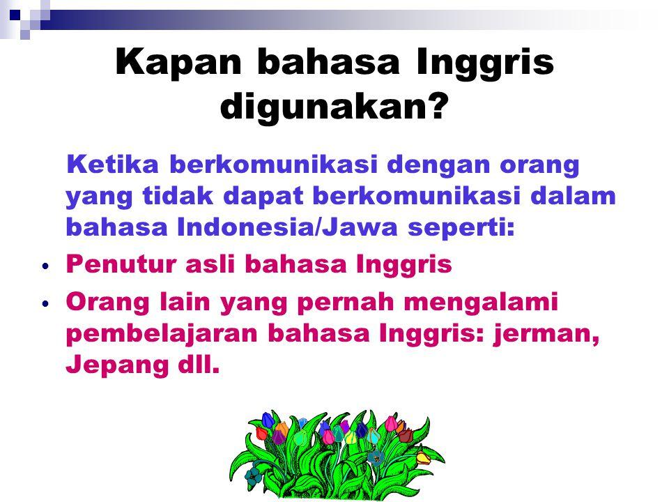 Kapan bahasa Inggris digunakan? Ketika berkomunikasi dengan orang yang tidak dapat berkomunikasi dalam bahasa Indonesia/Jawa seperti: Penutur asli bah