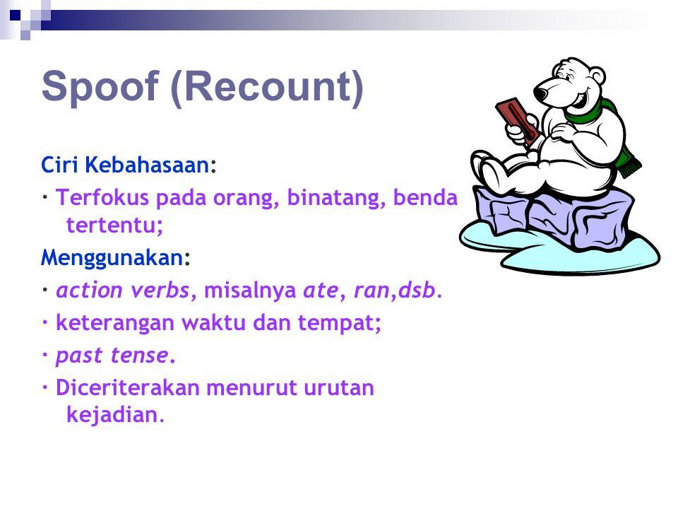 Spoof (Recount) Ciri Kebahasaan: · Terfokus pada orang, binatang, benda tertentu; Menggunakan: · action verbs, misalnya ate, ran,dsb. · keterangan wak