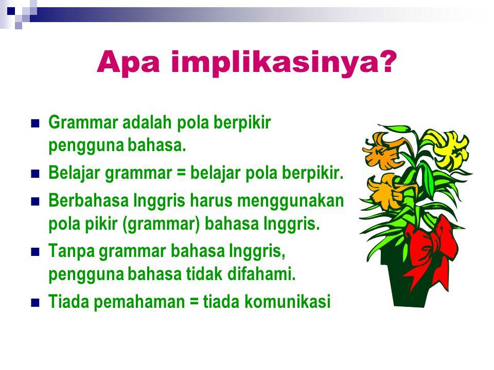 Apa implikasinya? Grammar adalah pola berpikir pengguna bahasa. Belajar grammar = belajar pola berpikir. Berbahasa Inggris harus menggunakan pola piki