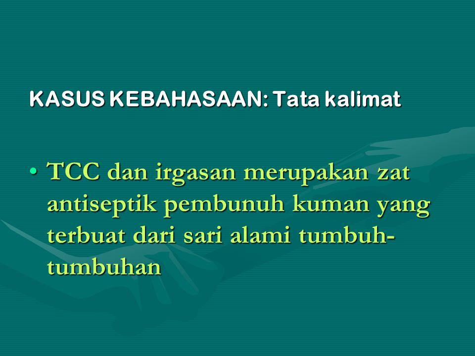 KASUS KEBAHASAAN: Tata kalimat TCC dan irgasan merupakan zat antiseptik pembunuh kuman yang terbuat dari sari alami tumbuh- tumbuhanTCC dan irgasan me