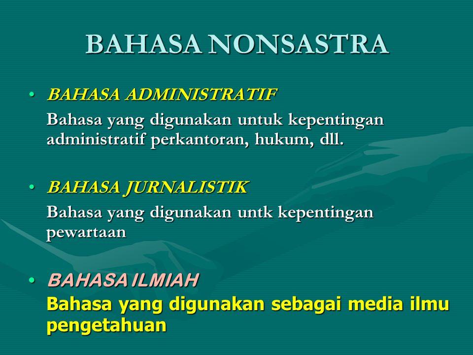 BAHASA NONSASTRA BAHASA ADMINISTRATIFBAHASA ADMINISTRATIF Bahasa yang digunakan untuk kepentingan administratif perkantoran, hukum, dll. BAHASA JURNAL